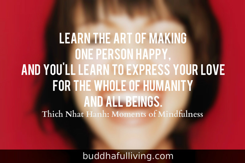 Learn the art of making one person happy, and you'll learn to express your love for the whole of humanity and all beings. Thich Nhat Hanh