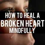 How to Heal A Broken Heart – Mindfully
