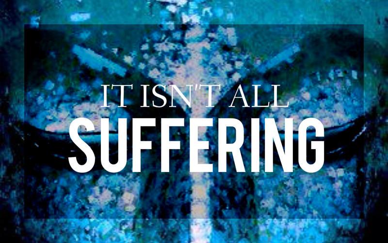 It Isn't All Suffering.