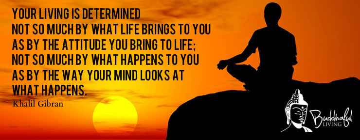 Your  living  is  determined not  so  much  by  what  life  brings  to  you as  by  the  attitude  you  bring  to  life; not  so  much  by  what  happens  to  you  as  by  the  way  your  mind  looks  at what  happens.