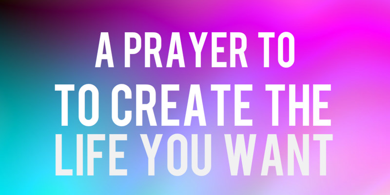 A Prayer to Help You Create the Life You Want